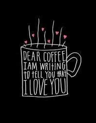 dear coffee i am writing to tell you that i love you picture quotes