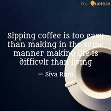 sipping coffee is too eas quotes writings by siva ram