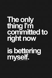 the only thing i m committed to right now is bettering myself