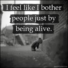 i feel like i bother people just by being alive popular