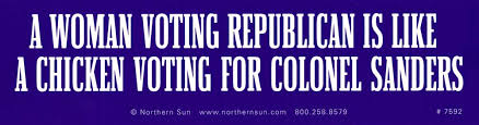 A Woman Voting Republican Is Like A Chicken Voting For Colonel Sanders Bumper Sticker Decal Or Magnet Peace Resource Project