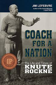 Amazon.com: Coach For A Nation: The Life and Times of Knute Rockne  (9780981884141): Jim Lefebvre: Books