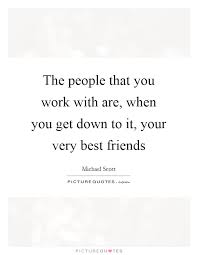 the people that you work are when you get down to it your