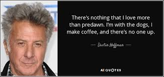 dustin hoffman quote there s nothing that i love more than