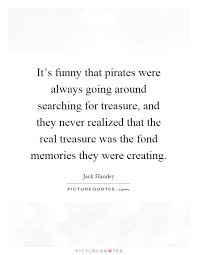 it s funny that pirates were always going around searching for