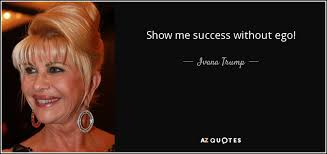 ivana trump quote show me success out ego