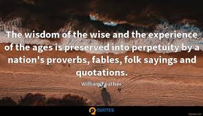 the wisdom of the wise and the experience of the ages is preserved