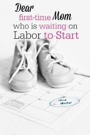 dear first time mom who is waiting on labor to start