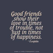 good friends show their love in times of trouble not just in