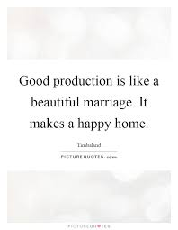 good production is like a beautiful marriage it makes a happy