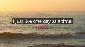 """rick james quote """"i just live one day at a time """""""