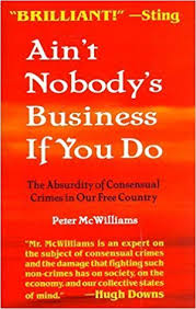 Ain't Nobody's Business If You Do: The Absurdity of Consensual Crimes in a  Free Society by Peter McWilliams (1996-05-03): Amazon.com: Books