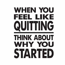 When You Think About Quitting Think About Why You Started