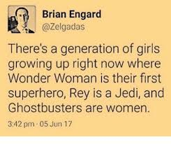 Brian Engard There's a Generation of Girls Growing Up Right Now Where  Wonder Woman Is Their First Superhero Rey Is a Jedi and Ghostbusters Are  Women 342 Pm 05 Jun 17 |