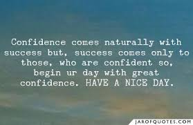 confidence comes naturally success but success comes only to