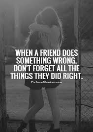 when a friend does something wrong dont forget all the things they