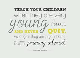teach your children when they are very young and small and never