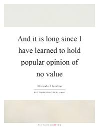 and it is long since i have learned to hold popular opinion of