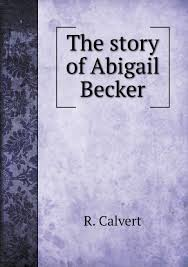 The story of Abigail Becker: Calvert, R.: 9785519128858: Amazon.com: Books