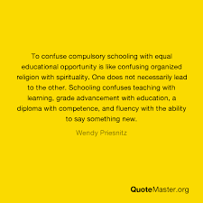 To confuse compulsory schooling with equal educational opportunity is like  confusing organized religion with spirituality. One does not necessarily  lead to the other. Schooling confuses teaching with learning, grade  advancement with education,