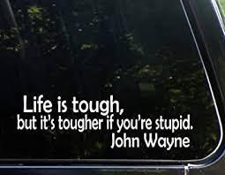 Amazon Com Diamond Graphics Life Is Tough It S Tougher If You Re Stupid John Wayne 9 X 3 Die Cut Decal For Windows Cars Trucks Laptops Etc Automotive
