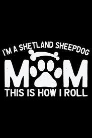 i m a shetland sheepdog mom this is how