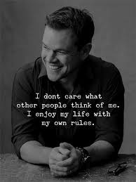 i don t care what other people think of me i enjoy my life