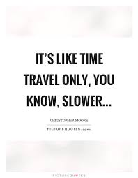 it s like time travel only you know slower picture quotes