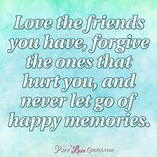love the friends you have forgive the ones that hurt you and