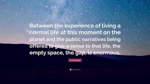 "john berger quote ""between the experience of living a normal life"