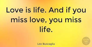 leo buscaglia love is life and if you miss love you miss life