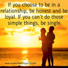 if you choose to be in a relationship be honest and be loyal if