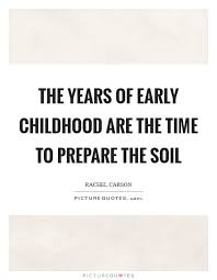 the years of early childhood are the time to prepare the soil