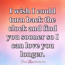 i wish i could turn back the clock and you sooner so i can