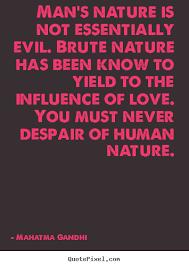 man s nature is not essentially evil brute mahatma gandhi great