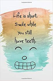com life is short smile while you still have teeth