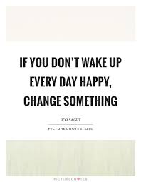 if you don t wake up every day happy change something picture