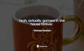yeah actually gamers in the house f thomas pynchon quotes pub