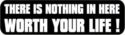 Amazon Com There Is Nothing In Here Worth Your Life Decal Sticker No Background White Black Silver Or Yellow H 3 By L 8 Inches Automotive