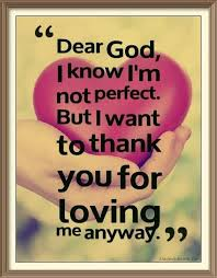 dear god i know i m not perfect but i want to thank you for