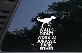 Amazon Com High Viz Inc Walls Didn T Work In Jurassic Park Either 3 3 4 X 6 7 8 Die Cut Vinyl Decal For Cars Trucks Windows Boats Tool Boxes Etc Not Printed Automotive