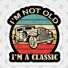 I M Not Old I M A Classic Funny Birthday Quote Dad Grandpa Car Im Not Old Im A Classic Funny Sticker Teepublic