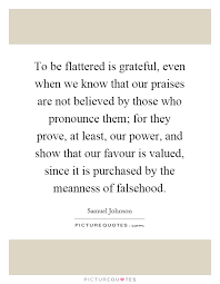to be flattered is grateful even when we know that our praises