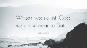"""beth moore quote """"when we resist god we draw near to satan """""""