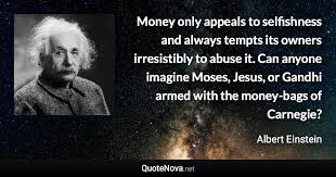 money only appeals to selfishness and always tempts its owners