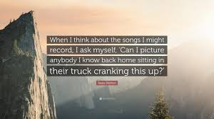 """blake shelton quote """"when i think about the songs i might record"""