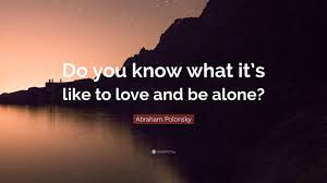 """Abraham Polonsky Quote: """"Do you know what it's like to love and be ..."""