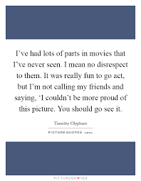 i ve had lots of parts in movies that i ve never seen i mean no