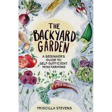 The Backyard Garden: A Beginner's Guide to Self-Sufficient Mini Farming by Priscilla  Stevens