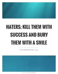haters kill them success and bury them a smile